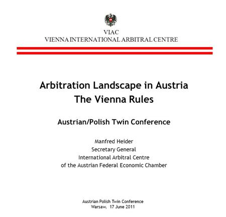 Austrian Polish Twin Conference Warsaw, 17 June 2011 VIAC VIENNA INTERNATIONAL ARBITRAL CENTRE Arbitration Landscape in Austria The Vienna Rules Austrian/Polish.