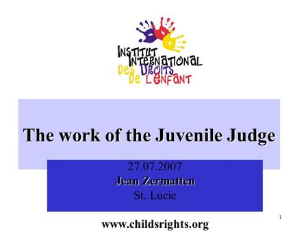 1 The work of the Juvenile Judge 27.07.2007 Jean Zermatten St. Luciewww.childsrights.org.