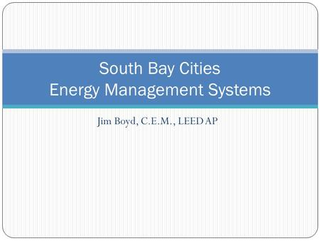 Jim Boyd, C.E.M., LEED AP South Bay Cities Energy Management Systems.