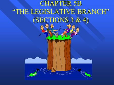 "CHAPTER 5B ""THE LEGISLATIVE BRANCH"" (SECTIONS 3 & 4)"