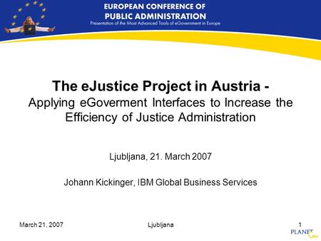 March 21, 2007Ljubljana1 The eJustice Project in Austria - Applying eGoverment Interfaces to Increase the Efficiency of Justice Administration Ljubljana,