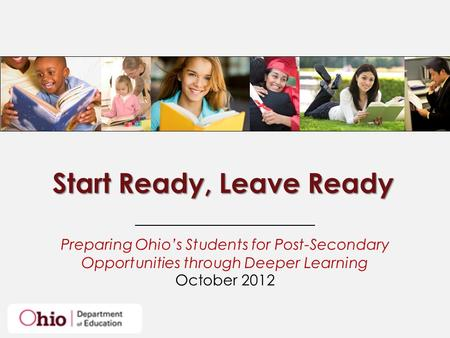 Start Ready, Leave Ready Preparing Ohio's Students for Post-Secondary Opportunities through Deeper Learning October 2012.