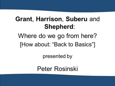 "Grant, Harrison, Suberu and Shepherd: Where do we go from here? [How about: ""Back to Basics""] presented by Peter Rosinski."