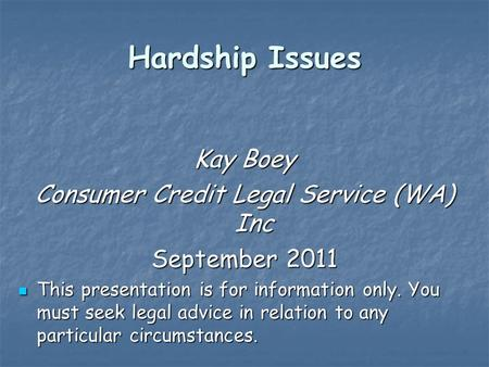 Hardship Issues Kay Boey Consumer Credit Legal Service (WA) Inc September 2011 This presentation is for information only. You must seek legal advice in.