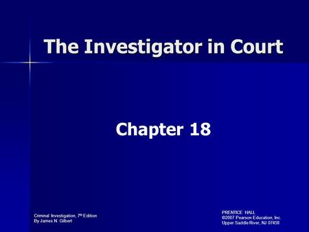 Criminal Investigation, 7 th Edition By James N. Gilbert PRENTICE HALL ©2007 Pearson Education, Inc. Upper Saddle River, NJ 07458 The Investigator in Court.