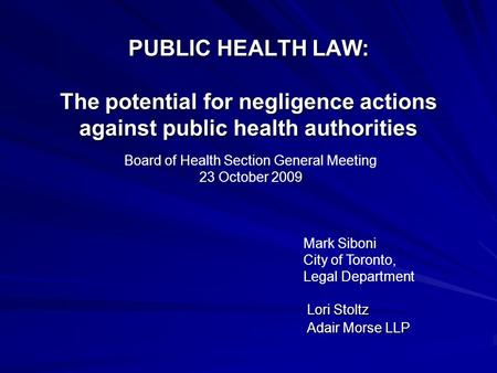 PUBLIC HEALTH LAW: The potential for negligence actions against public health authorities Lori Stoltz Lori Stoltz Adair Morse LLP Adair Morse LLP Board.