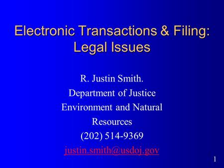1 Electronic Transactions & Filing: Legal Issues R. Justin Smith. Department of Justice Environment and Natural Resources (202) 514-9369