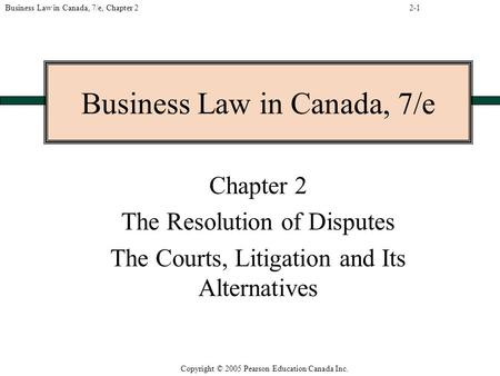 Copyright © 2005 Pearson Education Canada Inc. Business Law in Canada, 7/e, Chapter 2 Business Law in Canada, 7/e Chapter 2 The Resolution of Disputes.