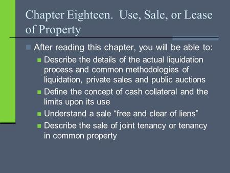 Chapter Eighteen. Use, Sale, or Lease of Property After reading this chapter, you will be able to: Describe the details of the actual liquidation process.