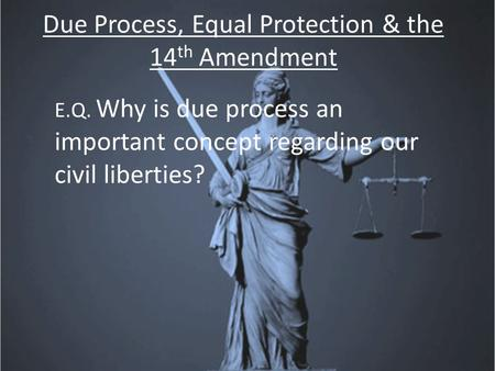 Due Process, Equal Protection & the 14 th Amendment E.Q. Why is due process an important concept regarding our civil liberties?