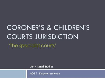 CORONER'S & CHILDREN'S COURTS JURISDICTION Unit 4 Legal Studies AOS 1- Dispute resolution 'The specialist courts'