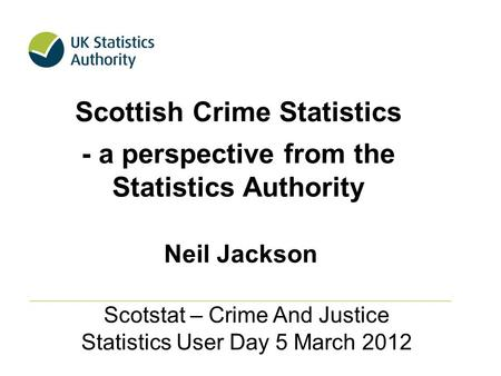Scottish Crime Statistics - a perspective from the Statistics Authority Scotstat – Crime And Justice Statistics User Day 5 March 2012 Neil Jackson.