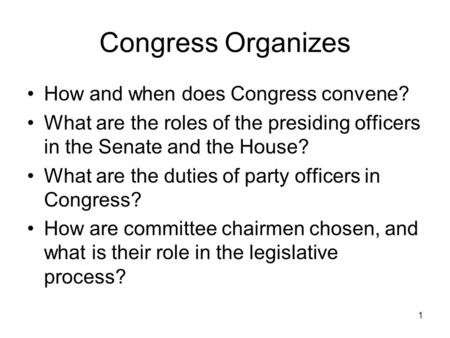 1 Congress Organizes How and when does Congress convene? What are the roles of the presiding officers in the Senate and the House? What are the duties.