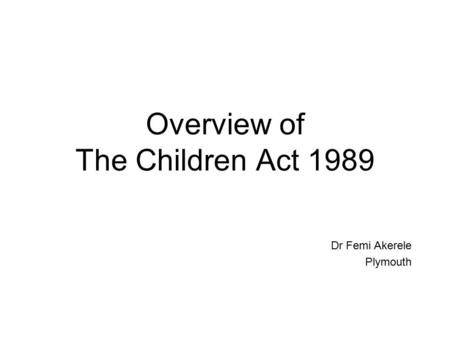 Overview of The Children Act 1989 Dr Femi Akerele Plymouth.