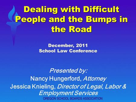 Dealing with Difficult People and the Bumps in the Road Presented by: Nancy Hungerford, Attorney Jessica Knieling, Director of Legal, Labor & Employment.
