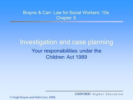 Investigation and case planning Your responsibilities under the Children Act 1989 Brayne & Carr: Law for Social Workers: 10e Chapter 9.