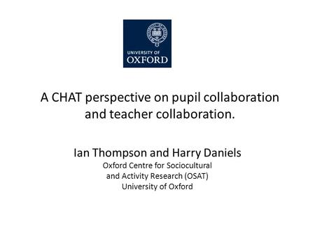 A CHAT perspective on pupil collaboration and teacher collaboration. Ian Thompson and Harry Daniels Oxford Centre for Sociocultural and Activity Research.