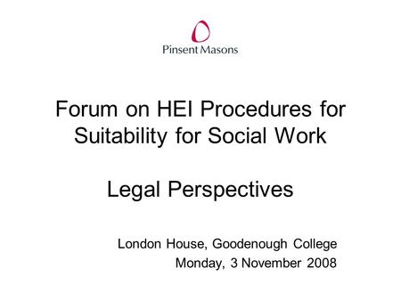 Forum on HEI Procedures for Suitability for Social Work Legal Perspectives London House, Goodenough College Monday, 3 November 2008.