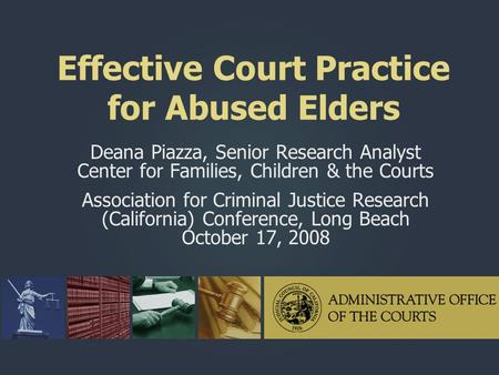 Effective Court Practice for Abused Elders Deana Piazza, Senior Research Analyst Center for Families, Children & the Courts Association for Criminal Justice.
