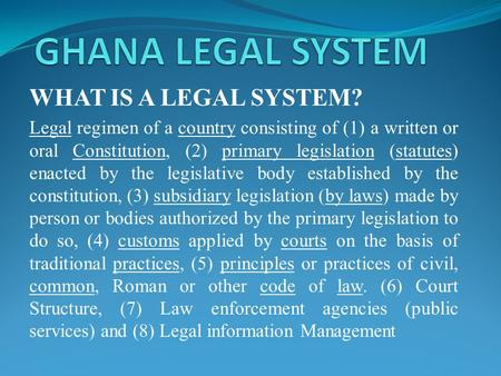 WHAT IS A LEGAL SYSTEM? Legal regimen of a country consisting of (1) a written or oral Constitution, (2) primary legislation (statutes) enacted by the.