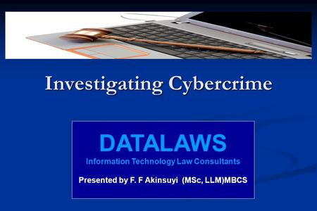 Investigating Cybercrime DATALAWS Information Technology Law Consultants Presented by F. F Akinsuyi (MSc, LLM)MBCS.