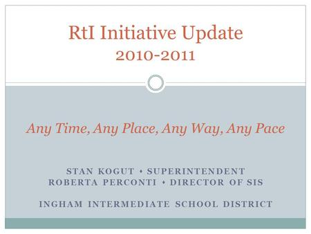 STAN KOGUT  SUPERINTENDENT ROBERTA PERCONTI  DIRECTOR OF SIS INGHAM INTERMEDIATE SCHOOL DISTRICT RtI Initiative Update 2010-2011 Any Time, Any Place,