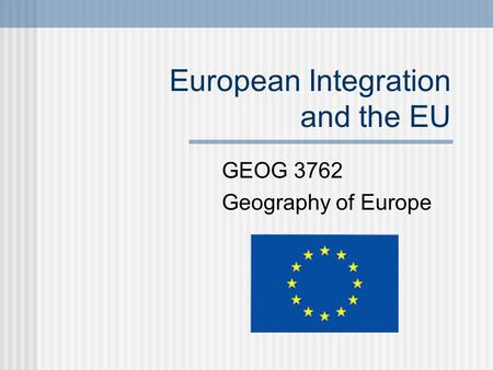European Integration and the EU GEOG 3762 Geography of Europe.