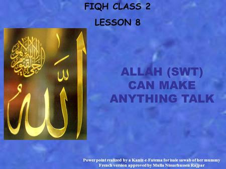 FIQH CLASS 2 LESSON 8 ALLAH (SWT) CAN MAKE ANYTHING TALK Power point realized by a Kaniz-e-Fatema for isale sawab of her mummy French version approved.
