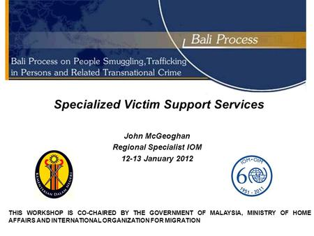 Specialized Victim Support Services John McGeoghan Regional Specialist IOM 12-13 January 2012 THIS WORKSHOP IS CO-CHAIRED BY THE GOVERNMENT OF MALAYSIA,