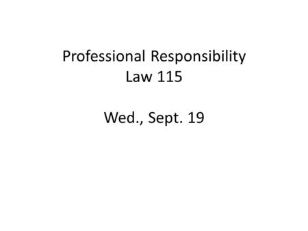 Professional Responsibility Law 115 Wed., Sept. 19.