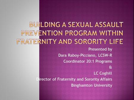 Presented by Dara Raboy-Picciano, LCSW-R Coordinator 20:1 Programs & LC Coghill Director of Fraternity and Sorority Affairs Binghamton University.