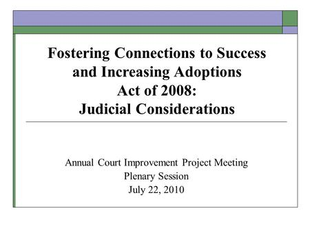 Annual Court Improvement Project Meeting Plenary Session July 22, 2010 Fostering Connections to Success and Increasing Adoptions Act of 2008: Judicial.