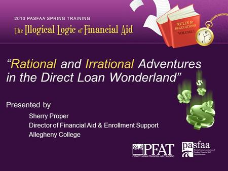 """<strong>Rational</strong> ""<strong>Rational</strong> <strong>and</strong> <strong>Irrational</strong> Adventures in the Direct Loan Wonderland"" Presented by Sherry Proper Director of Financial Aid & Enrollment Support."