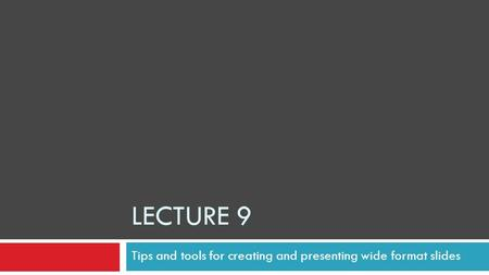 LECTURE 9 Tips and tools for creating and presenting wide format slides.