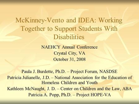 McKinney ‐ Vento and IDEA: Working Together to Support Students With Disabilities NAEHCY Annual Conference Crystal City, VA October 31, 2008 Paula J. Burdette,