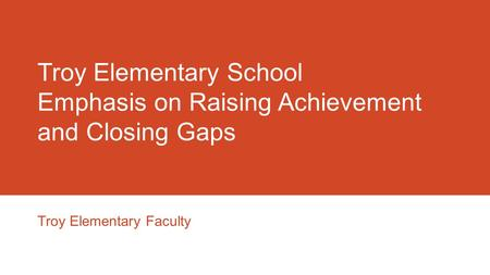 Troy Elementary School Emphasis on Raising Achievement and Closing Gaps Troy Elementary Faculty.