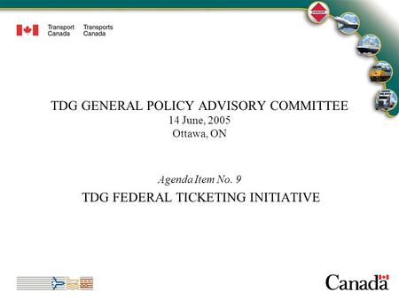 1 TDG GENERAL POLICY ADVISORY COMMITTEE 14 June, 2005 Ottawa, ON Agenda Item No. 9 TDG FEDERAL TICKETING INITIATIVE 1.