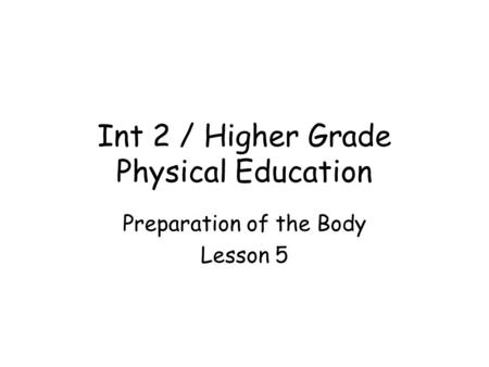 Int 2 / Higher Grade Physical Education Preparation of the Body Lesson 5.