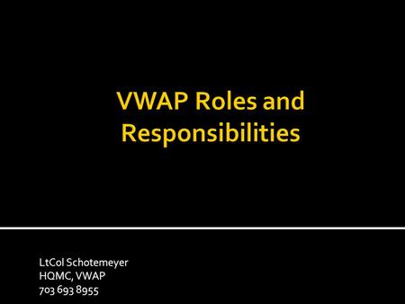 LtCol Schotemeyer HQMC, VWAP 703 693 8955. Parties involved in the VWAP  Component Responsible Official (SJA to CMC)  Local Responsible Official (Installation.