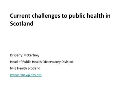 Current challenges to public health in Scotland Dr Gerry McCartney Head of Public Health Observatory Division NHS Health Scotland
