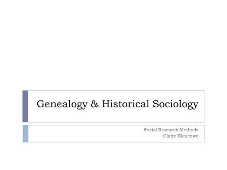 Genealogy & Historical Sociology Social Research Methods Claire Blencowe.