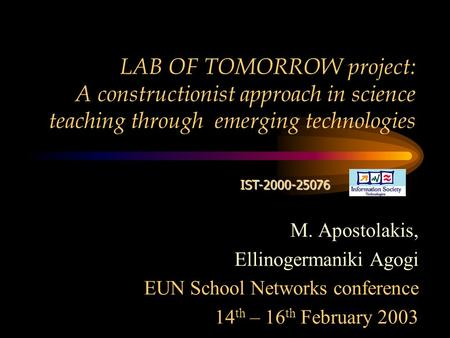 LAB OF TOMORROW project: A constructionist approach in science teaching through emerging technologies IST-2000-25076 M. Apostolakis, Ellinogermaniki Agogi.