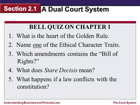 Understanding Business and Personal Law A Dual Court System Section 2.1 The Court System BELL QUIZ ON CHAPTER 1 1.What is the heart of the Golden Rule.