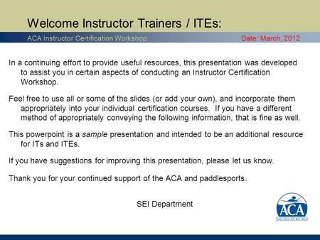 In a continuing effort to provide useful resources, this presentation was developed to assist you in certain aspects of conducting an Instructor Certification.