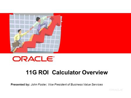 11G ROI Calculator Overview Presented by: John Foster, Vice President of Business Value Services.
