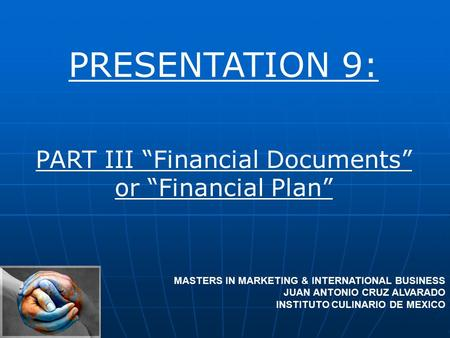"PRESENTATION 9: PART III ""Financial Documents"" or ""Financial Plan"" MASTERS IN MARKETING & INTERNATIONAL BUSINESS JUAN ANTONIO CRUZ ALVARADO INSTITUTO CULINARIO."