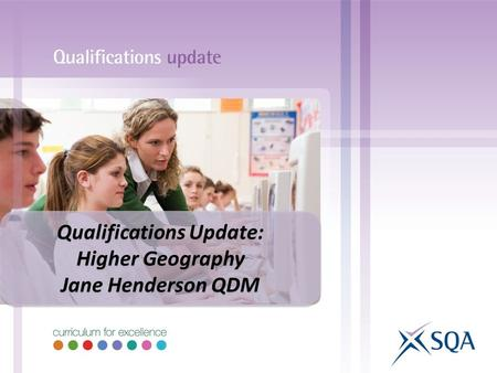 Qualifications Update: Higher Geography Jane Henderson QDM Qualifications Update: Higher Geography Jane Henderson QDM.