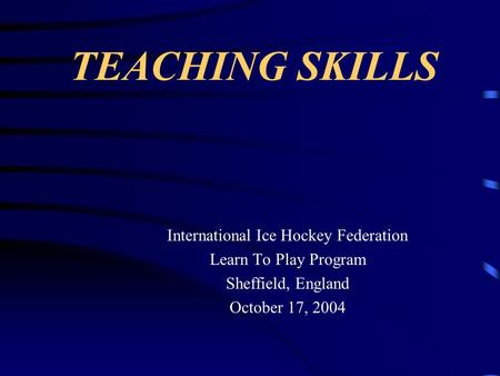 TEACHING SKILLS International Ice Hockey Federation Learn To Play Program Sheffield, England October 17, 2004.