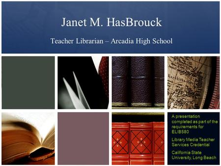 Janet M. HasBrouck Teacher Librarian – Arcadia High School A presentation completed as part of the requirements for ELIB580 Library Media Teacher Services.