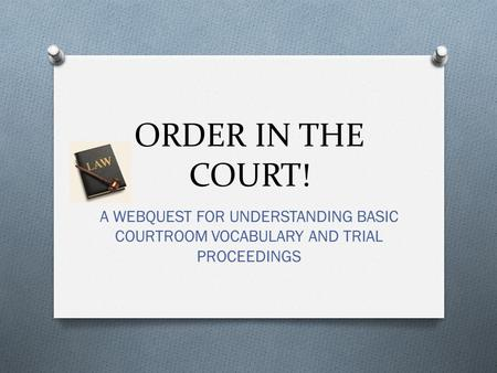 ORDER IN THE COURT! A WEBQUEST FOR UNDERSTANDING BASIC COURTROOM VOCABULARY AND TRIAL PROCEEDINGS.